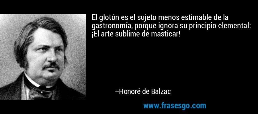 El glotón es el sujeto menos estimable de la gastronomía, porque ignora su principio elemental: ¡El arte sublime de masticar! – Honoré de Balzac