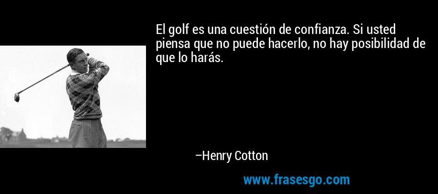 El golf es una cuestión de confianza. Si usted piensa que no puede hacerlo, no hay posibilidad de que lo harás. – Henry Cotton