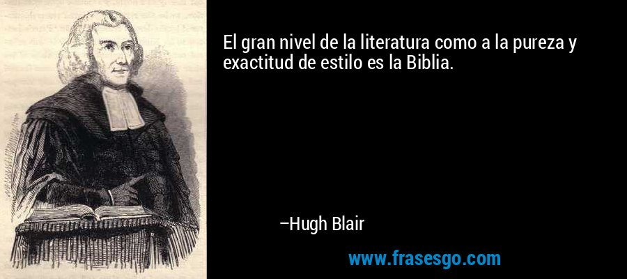 El gran nivel de la literatura como a la pureza y exactitud de estilo es la Biblia. – Hugh Blair