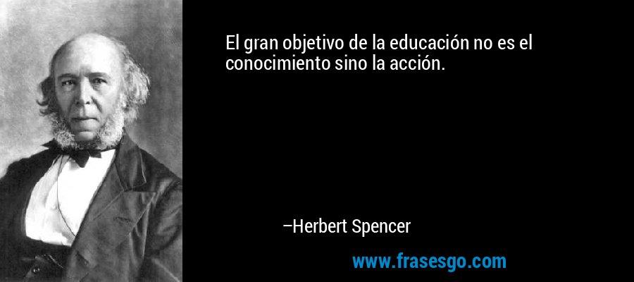 El gran objetivo de la educación no es el conocimiento sino la acción. – Herbert Spencer