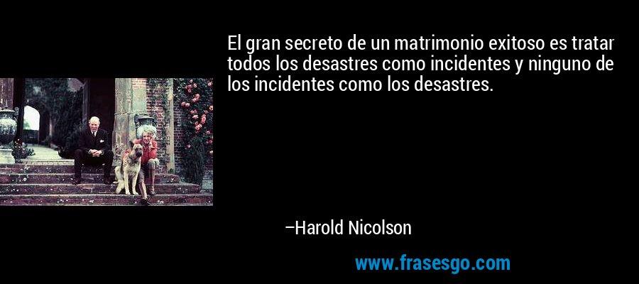 El gran secreto de un matrimonio exitoso es tratar todos los desastres como incidentes y ninguno de los incidentes como los desastres. – Harold Nicolson