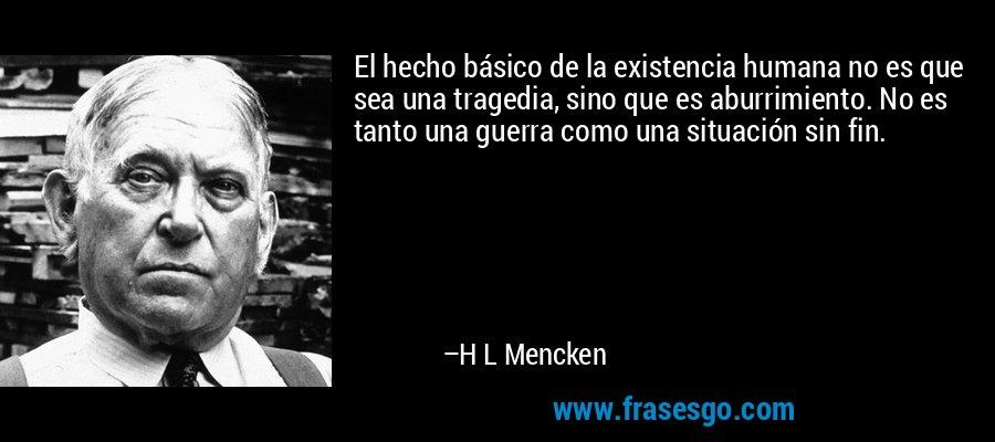 El hecho básico de la existencia humana no es que sea una tragedia, sino que es aburrimiento. No es tanto una guerra como una situación sin fin. – H L Mencken