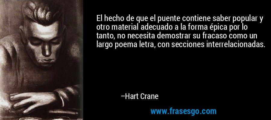 El hecho de que el puente contiene saber popular y otro material adecuado a la forma épica por lo tanto, no necesita demostrar su fracaso como un largo poema letra, con secciones interrelacionadas. – Hart Crane