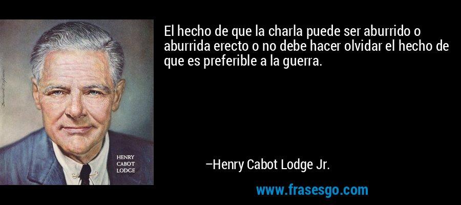 El hecho de que la charla puede ser aburrido o aburrida erecto o no debe hacer olvidar el hecho de que es preferible a la guerra. – Henry Cabot Lodge Jr.