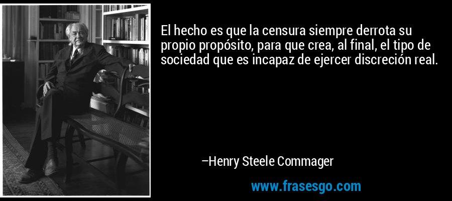 El hecho es que la censura siempre derrota su propio propósito, para que crea, al final, el tipo de sociedad que es incapaz de ejercer discreción real. – Henry Steele Commager