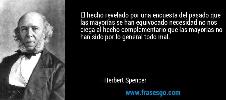 El hecho revelado por una encuesta del pasado que las mayorías se han equivocado necesidad no nos ciega al hecho complementario que las mayorías no han sido por lo general todo mal. – Herbert Spencer
