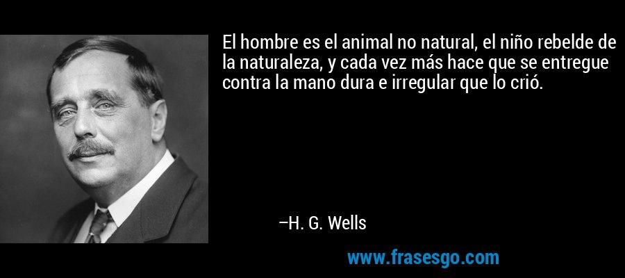 El hombre es el animal no natural, el niño rebelde de la naturaleza, y cada vez más hace que se entregue contra la mano dura e irregular que lo crió. – H. G. Wells