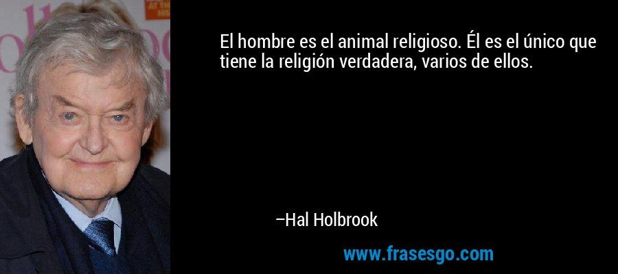 El hombre es el animal religioso. Él es el único que tiene la religión verdadera, varios de ellos. – Hal Holbrook