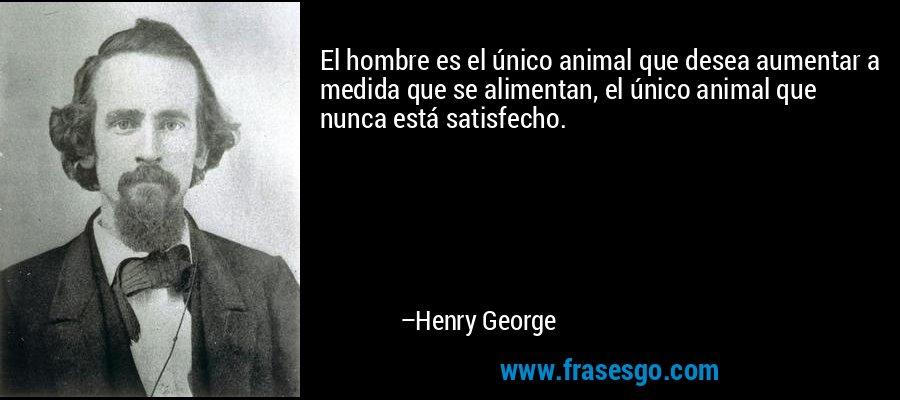 El hombre es el único animal que desea aumentar a medida que se alimentan, el único animal que nunca está satisfecho. – Henry George