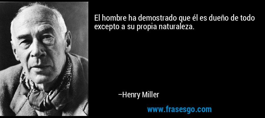 El hombre ha demostrado que él es dueño de todo excepto a su propia naturaleza. – Henry Miller