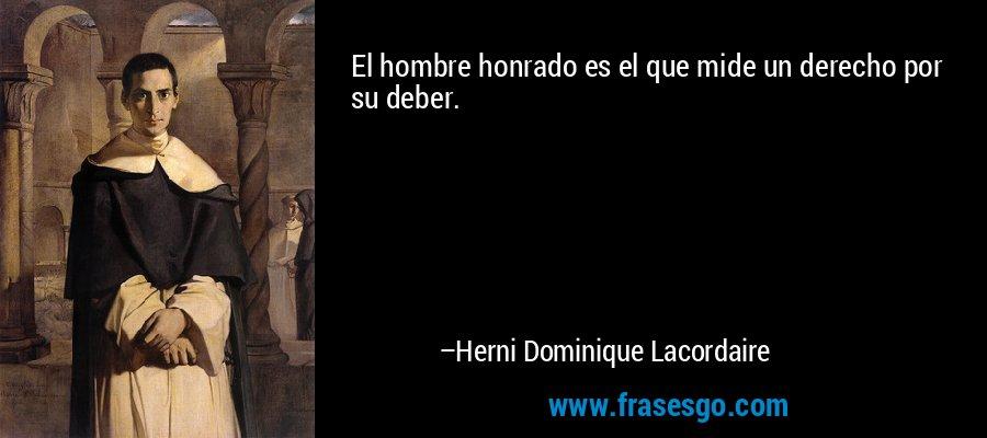 El hombre honrado es el que mide un derecho por su deber. – Herni Dominique Lacordaire