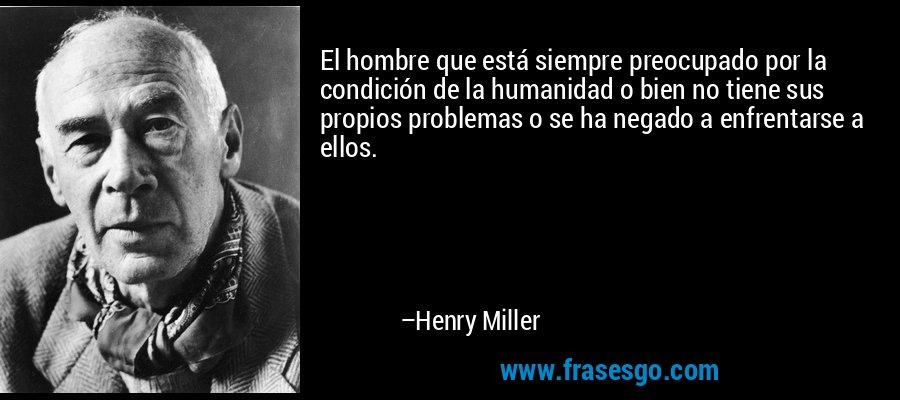 El hombre que está siempre preocupado por la condición de la humanidad o bien no tiene sus propios problemas o se ha negado a enfrentarse a ellos. – Henry Miller
