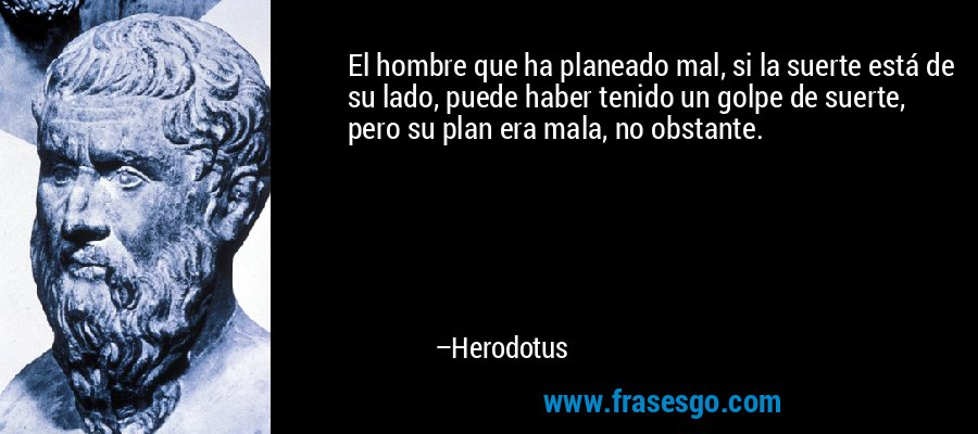 El hombre que ha planeado mal, si la suerte está de su lado, puede haber tenido un golpe de suerte, pero su plan era mala, no obstante. – Herodotus