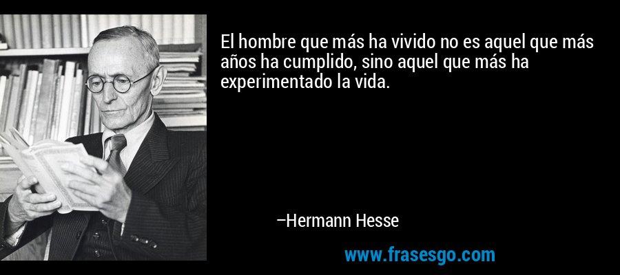 El hombre que más ha vivido no es aquel que más años ha cumplido, sino aquel que más ha experimentado la vida. – Hermann Hesse