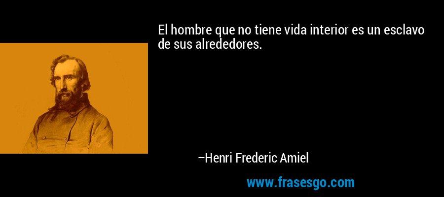 El hombre que no tiene vida interior es un esclavo de sus alrededores. – Henri Frederic Amiel