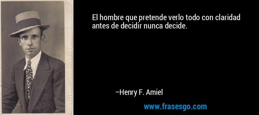 El hombre que pretende verlo todo con claridad antes de decidir nunca decide. – Henry F. Amiel