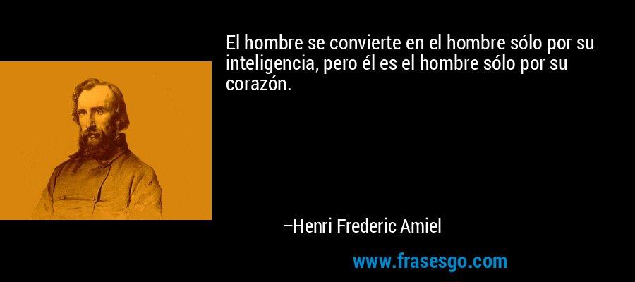 El hombre se convierte en el hombre sólo por su inteligencia, pero él es el hombre sólo por su corazón. – Henri Frederic Amiel