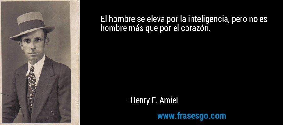 El hombre se eleva por la inteligencia, pero no es hombre más que por el corazón. – Henry F. Amiel