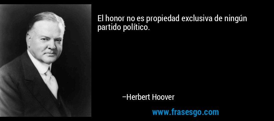 El honor no es propiedad exclusiva de ningún partido político. – Herbert Hoover
