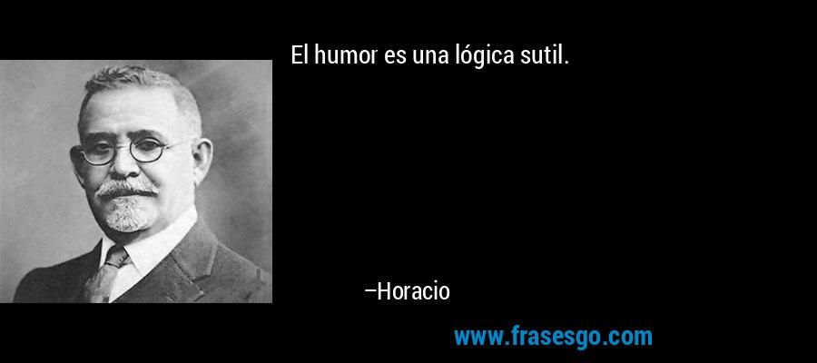 El humor es una lógica sutil. – Horacio