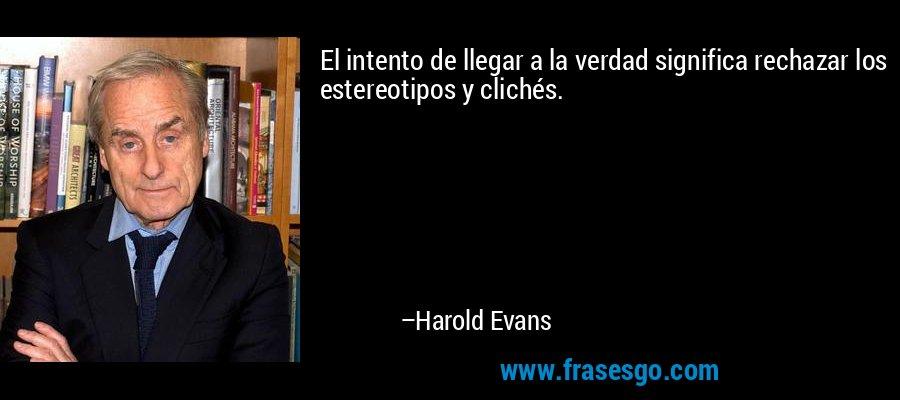 El intento de llegar a la verdad significa rechazar los estereotipos y clichés. – Harold Evans