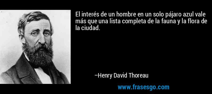 El interés de un hombre en un solo pájaro azul vale más que una lista completa de la fauna y la flora de la ciudad. – Henry David Thoreau