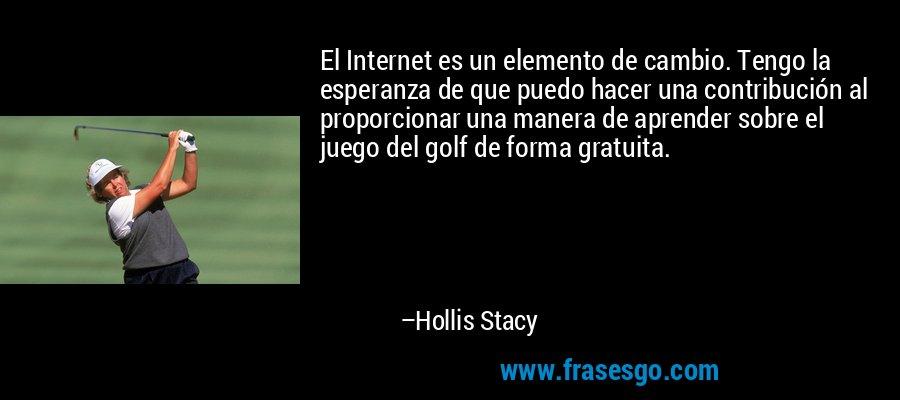 El Internet es un elemento de cambio. Tengo la esperanza de que puedo hacer una contribución al proporcionar una manera de aprender sobre el juego del golf de forma gratuita. – Hollis Stacy