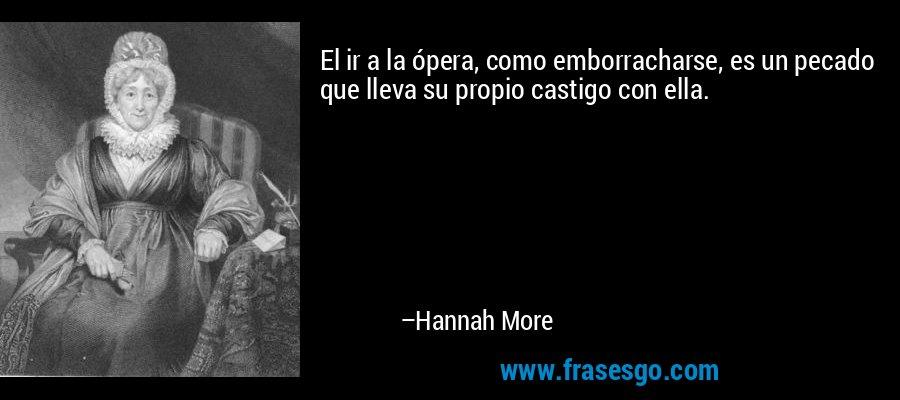 El ir a la ópera, como emborracharse, es un pecado que lleva su propio castigo con ella. – Hannah More