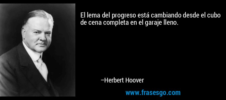 El lema del progreso está cambiando desde el cubo de cena completa en el garaje lleno. – Herbert Hoover