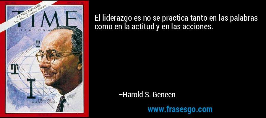 El liderazgo es no se practica tanto en las palabras como en la actitud y en las acciones. – Harold S. Geneen