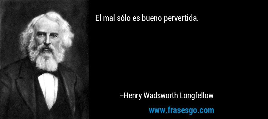 El mal sólo es bueno pervertida. – Henry Wadsworth Longfellow