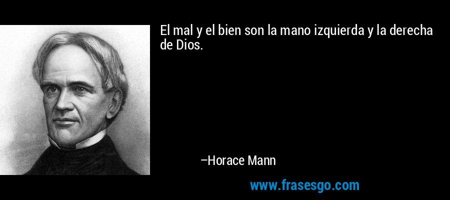 El mal y el bien son la mano izquierda y la derecha de Dios. – Horace Mann