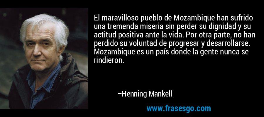 El maravilloso pueblo de Mozambique han sufrido una tremenda miseria sin perder su dignidad y su actitud positiva ante la vida. Por otra parte, no han perdido su voluntad de progresar y desarrollarse. Mozambique es un país donde la gente nunca se rindieron. – Henning Mankell