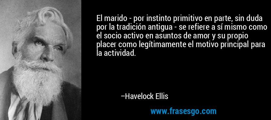 El marido - por instinto primitivo en parte, sin duda por la tradición antigua - se refiere a sí mismo como el socio activo en asuntos de amor y su propio placer como legítimamente el motivo principal para la actividad. – Havelock Ellis