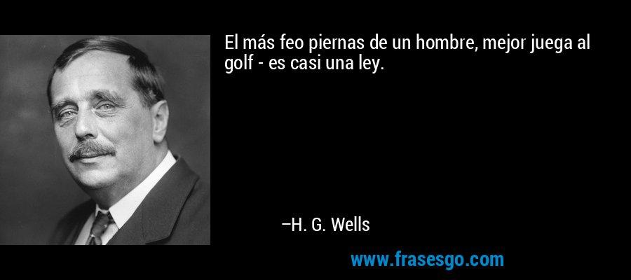 El más feo piernas de un hombre, mejor juega al golf - es casi una ley. – H. G. Wells