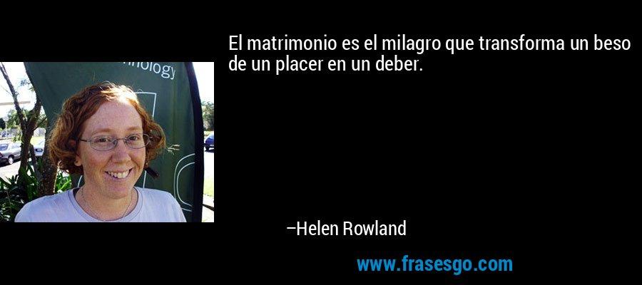El matrimonio es el milagro que transforma un beso de un placer en un deber. – Helen Rowland