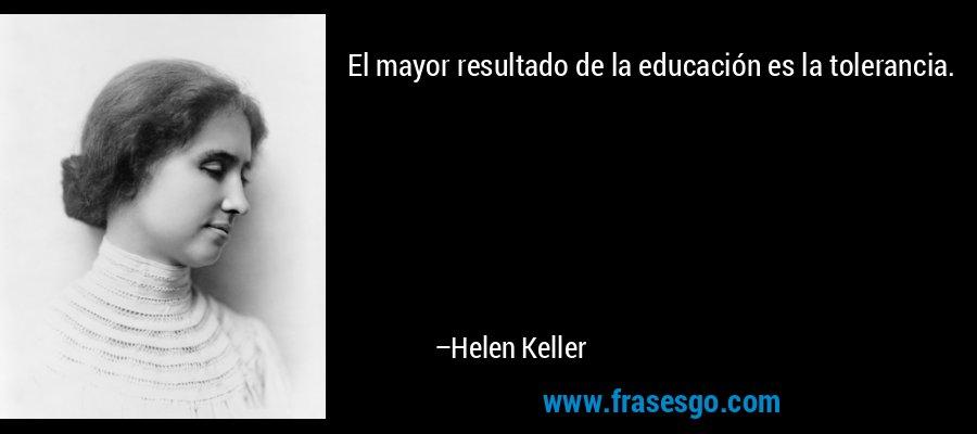 El mayor resultado de la educación es la tolerancia. – Helen Keller