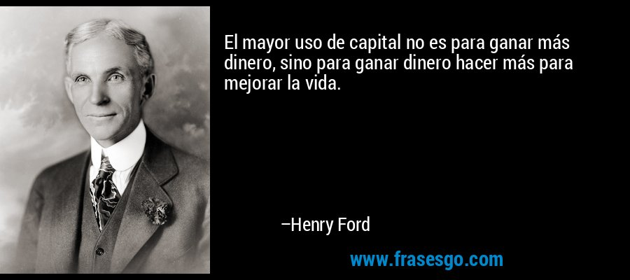 El mayor uso de capital no es para ganar más dinero, sino para ganar dinero hacer más para mejorar la vida. – Henry Ford