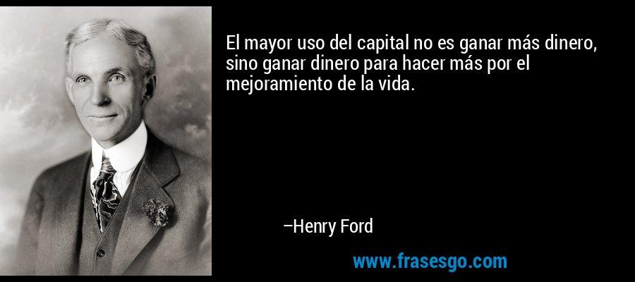El mayor uso del capital no es ganar más dinero, sino ganar dinero para hacer más por el mejoramiento de la vida. – Henry Ford