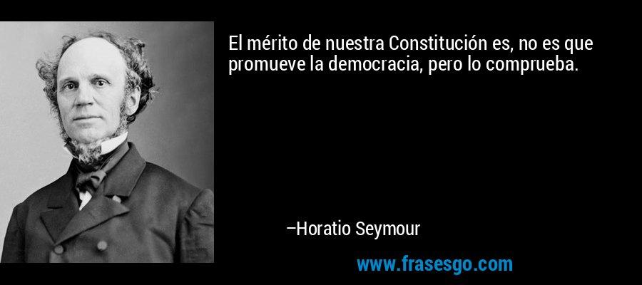 El mérito de nuestra Constitución es, no es que promueve la democracia, pero lo comprueba. – Horatio Seymour