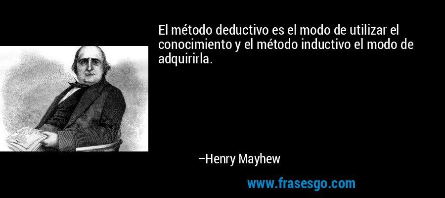 El método deductivo es el modo de utilizar el conocimiento y el método inductivo el modo de adquirirla. – Henry Mayhew
