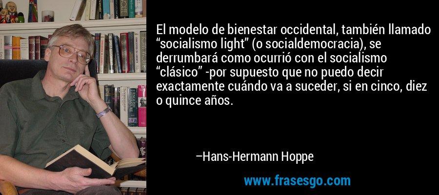 """El modelo de bienestar occidental, también llamado """"socialismo light"""" (o socialdemocracia), se derrumbará como ocurrió con el socialismo """"clásico"""" -por supuesto que no puedo decir exactamente cuándo va a suceder, si en cinco, diez o quince años. – Hans-Hermann Hoppe"""