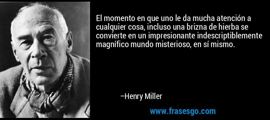 El momento en que uno le da mucha atención a cualquier cosa, incluso una brizna de hierba se convierte en un impresionante indescriptiblemente magnífico mundo misterioso, en sí mismo. – Henry Miller