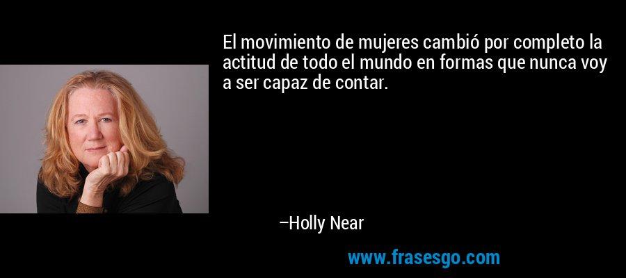El movimiento de mujeres cambió por completo la actitud de todo el mundo en formas que nunca voy a ser capaz de contar. – Holly Near