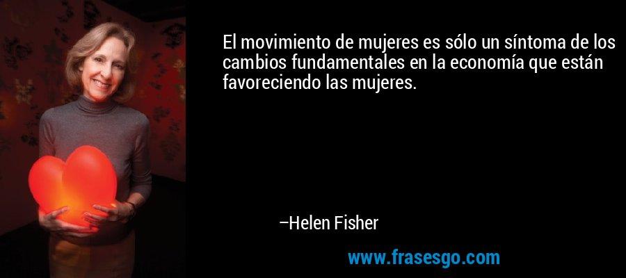 El movimiento de mujeres es sólo un síntoma de los cambios fundamentales en la economía que están favoreciendo las mujeres. – Helen Fisher