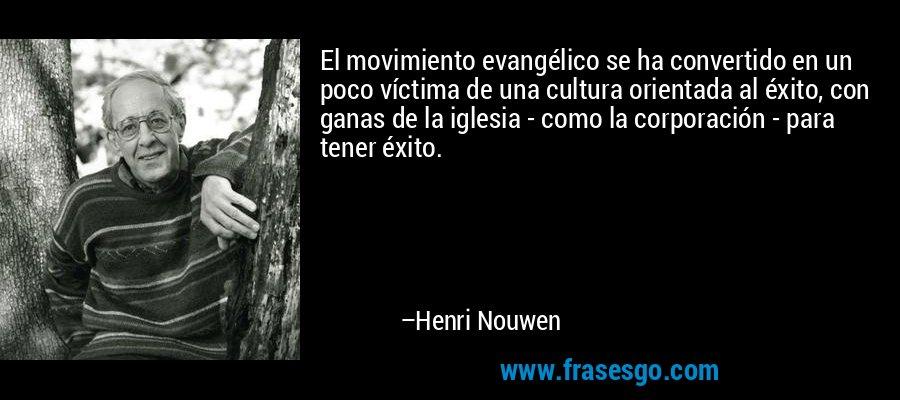 El movimiento evangélico se ha convertido en un poco víctima de una cultura orientada al éxito, con ganas de la iglesia - como la corporación - para tener éxito. – Henri Nouwen