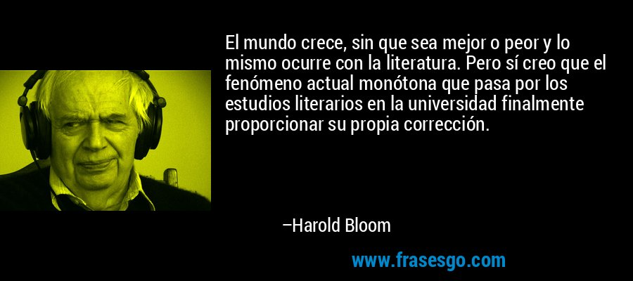 El mundo crece, sin que sea mejor o peor y lo mismo ocurre con la literatura. Pero sí creo que el fenómeno actual monótona que pasa por los estudios literarios en la universidad finalmente proporcionar su propia corrección. – Harold Bloom