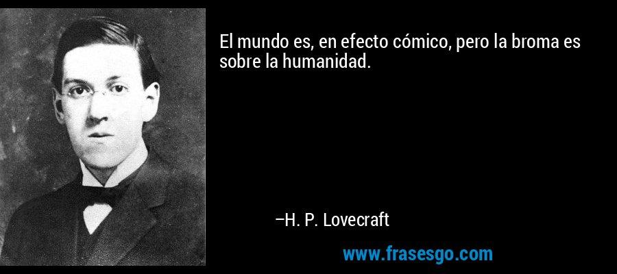 El mundo es, en efecto cómico, pero la broma es sobre la humanidad. – H. P. Lovecraft