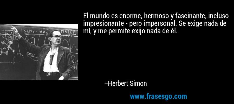 El mundo es enorme, hermoso y fascinante, incluso impresionante - pero impersonal. Se exige nada de mí, y me permite exijo nada de él. – Herbert Simon