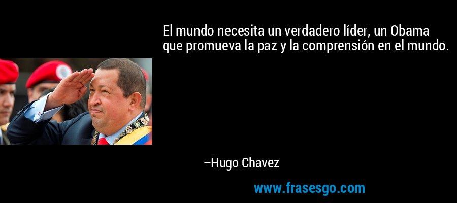 El mundo necesita un verdadero líder, un Obama que promueva la paz y la comprensión en el mundo. – Hugo Chavez